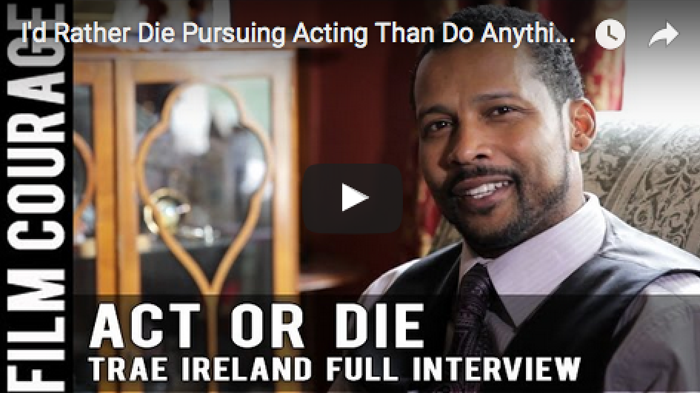 I'd Rather Die Pursuing Acting Than Do Anything Else - Full Interview with Trae Ireland_filmcourage_acting_biz_audition_los_angeles_hollywood